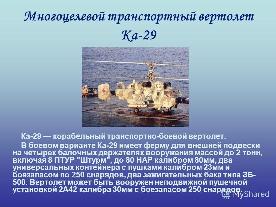 Многоцелевой транспортный вертолет Ка-29 Ка-29 корабельный транспортно-боевой вертолет. В боевом варианте Ка-29 имеет ферму для внешней подвески на четырех балочных держателях вооружения массой до 2 тонн, включая 8 ПТУР