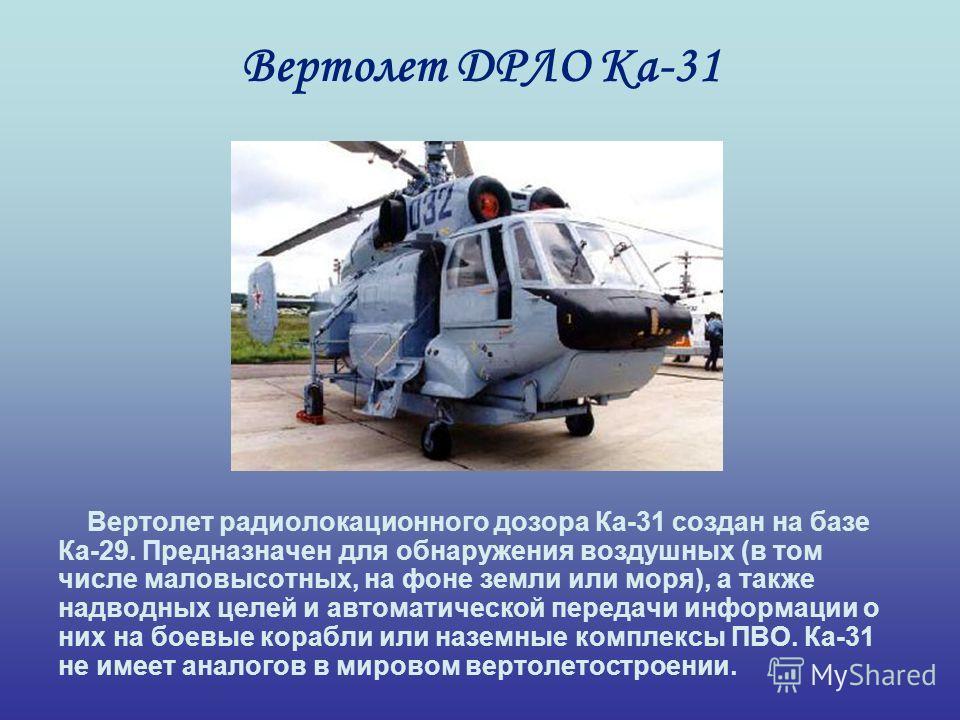 Вертолет ДРЛО Ка-31 Вертолет радиолокационного дозора Ка-31 создан на базе Ка-29. Предназначен для обнаружения воздушных (в том числе маловысотных, на фоне земли или моря), а также надводных целей и автоматической передачи информации о них на боевые