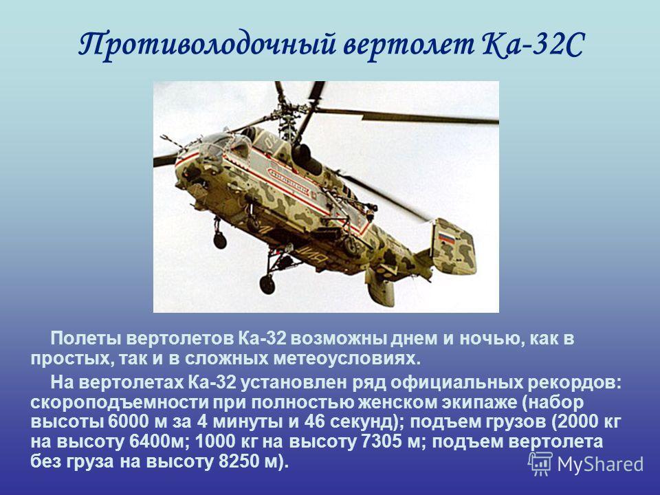 Противолодочный вертолет Ка-32С Полеты вертолетов Ка-32 возможны днем и ночью, как в простых, так и в сложных метеоусловиях. На вертолетах Ка-32 установлен ряд официальных рекордов: скороподъемности при полностью женском экипаже (набор высоты 6000 м