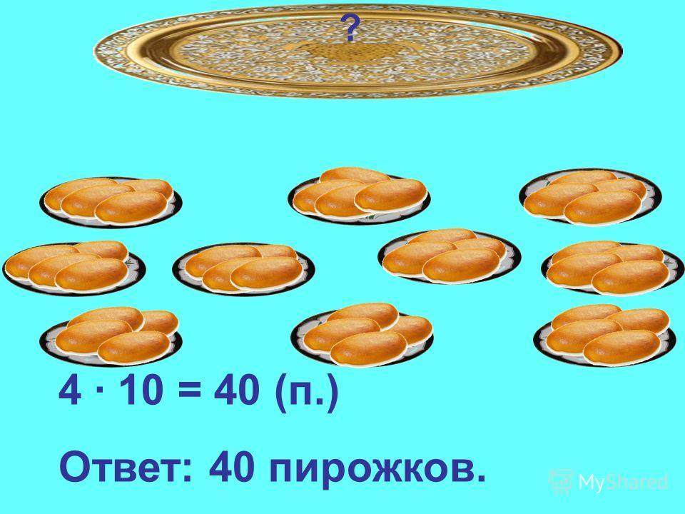 ? 4 · 10 = 40 (п.) Ответ: 40 пирожков.