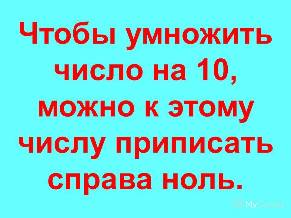 Чтобы умножить число на 10, можно к этому числу приписать справа ноль.