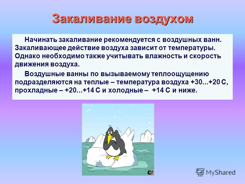 Закаливание воздухом Начинать закаливание рекомендуется с воздушных ванн. Закаливающее действие воздуха зависит от температуры. Однако необходимо также учитывать влажность и скорость движения воздуха. Воздушные ванны по вызываемому теплоощущению подр