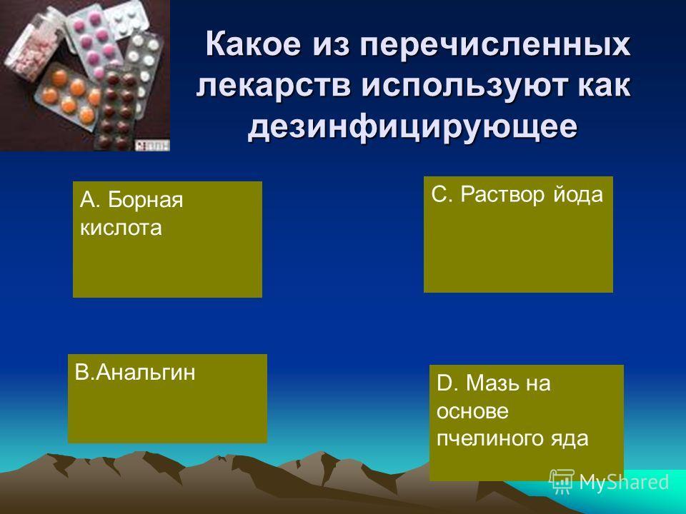 Какое из перечисленных лекарств используют как дезинфицирующее Какое из перечисленных лекарств используют как дезинфицирующее А. Борная кислота В.Анальгин D. Мазь на основе пчелиного яда С. Раствор йода