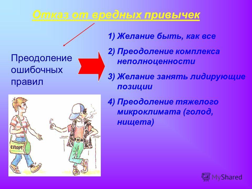 Отказ от вредных привычек Преодоление ошибочных правил 1)Желание быть, как все 2)Преодоление комплекса неполноценности 3)Желание занять лидирующие позиции 4)Преодоление тяжелого микроклимата (голод, нищета)