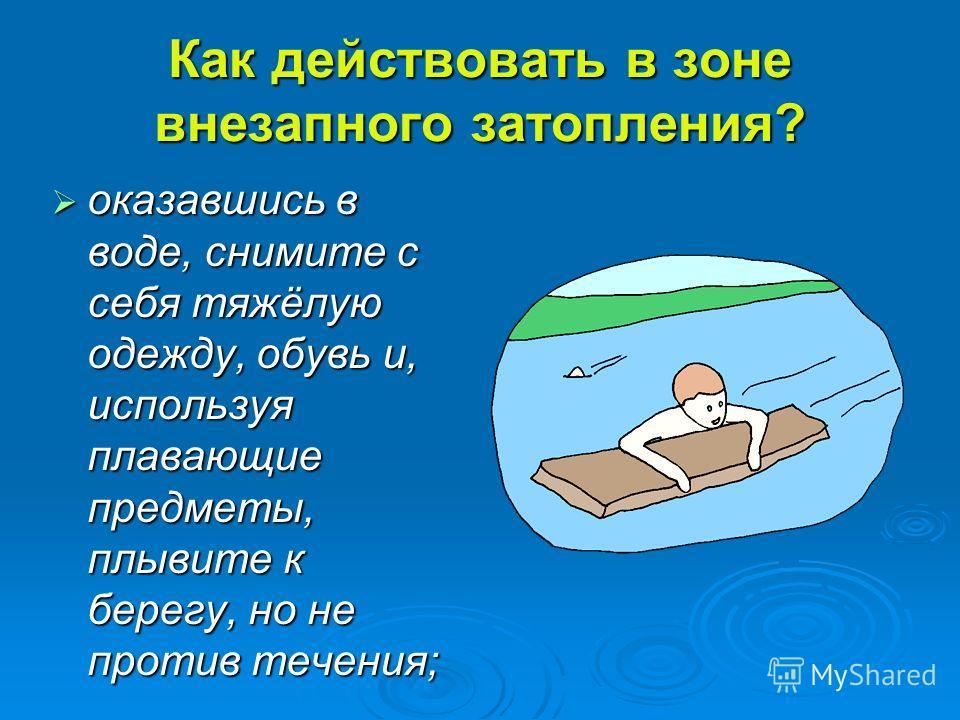 Как действовать в зоне внезапного затопления? оказавшись в воде, снимите с себя тяжёлую одежду, обувь и, используя плавающие предметы, плывите к берегу, но не против течения; оказавшись в воде, снимите с себя тяжёлую одежду, обувь и, используя плаваю