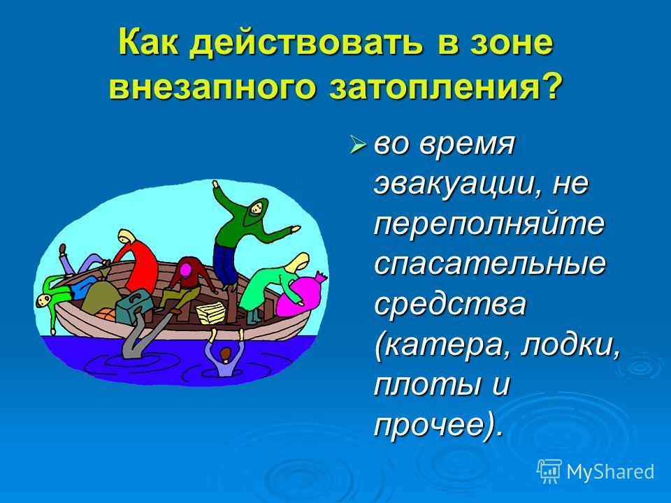 Как действовать в зоне внезапного затопления? во время эвакуации, не переполняйте спасательные средства (катера, лодки, плоты и прочее). во время эвакуации, не переполняйте спасательные средства (катера, лодки, плоты и прочее).