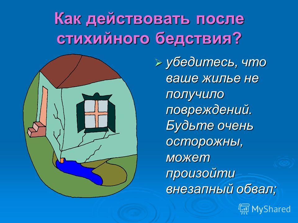 Как действовать после стихийного бедствия? убедитесь, что ваше жилье не получило повреждений. Будьте очень осторожны, может произойти внезапный обвал; убедитесь, что ваше жилье не получило повреждений. Будьте очень осторожны, может произойти внезапны