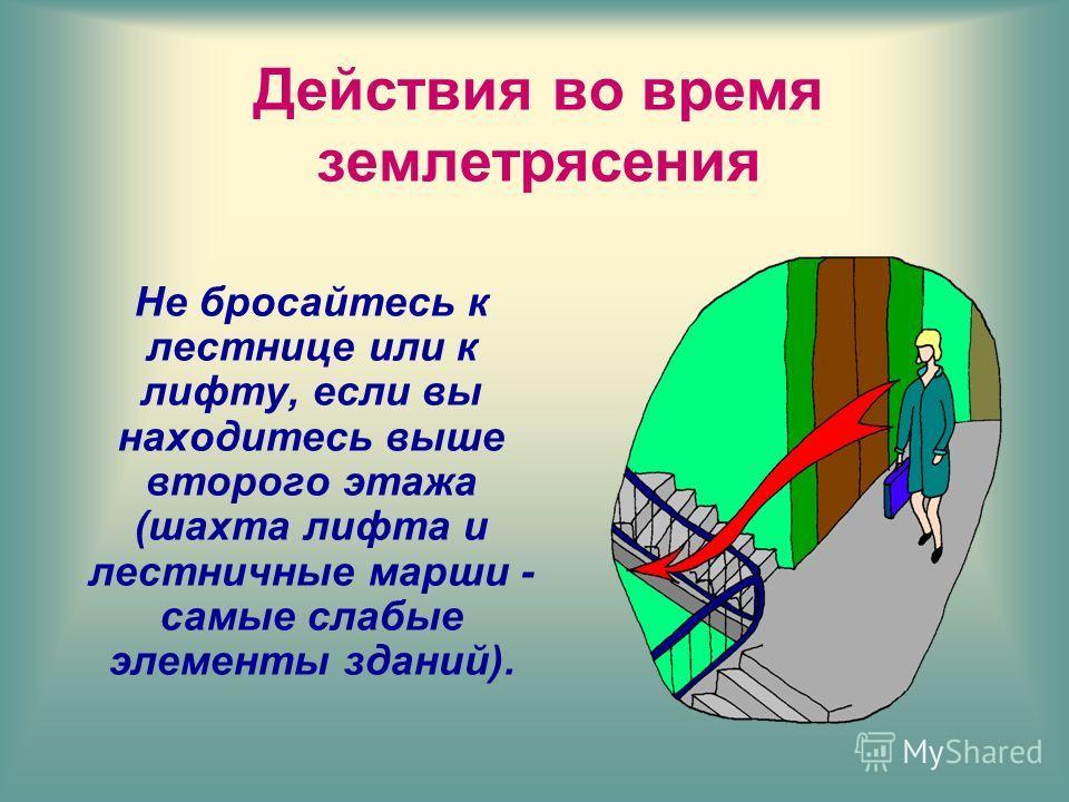 Не бросайтесь к лестнице или к лифту, если вы находитесь выше второго этажа (шахта лифта и лестничные марши - самые слабые элементы зданий).