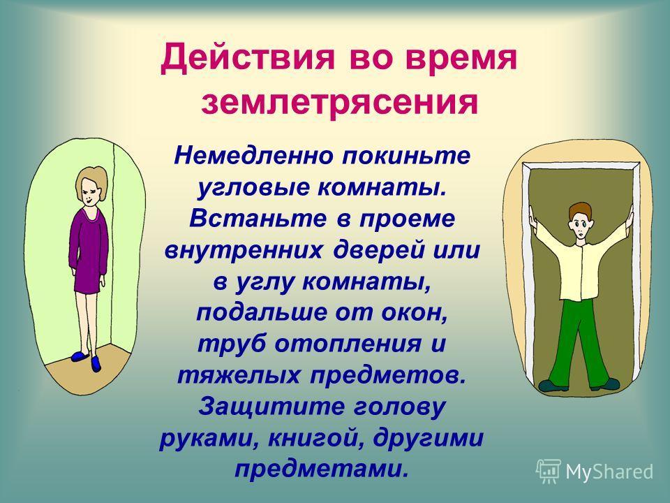 Немедленно покиньте угловые комнаты. Встаньте в проеме внутренних дверей или в углу комнаты, подальше от окон, труб отопления и тяжелых предметов. Защитите голову руками, книгой, другими предметами.