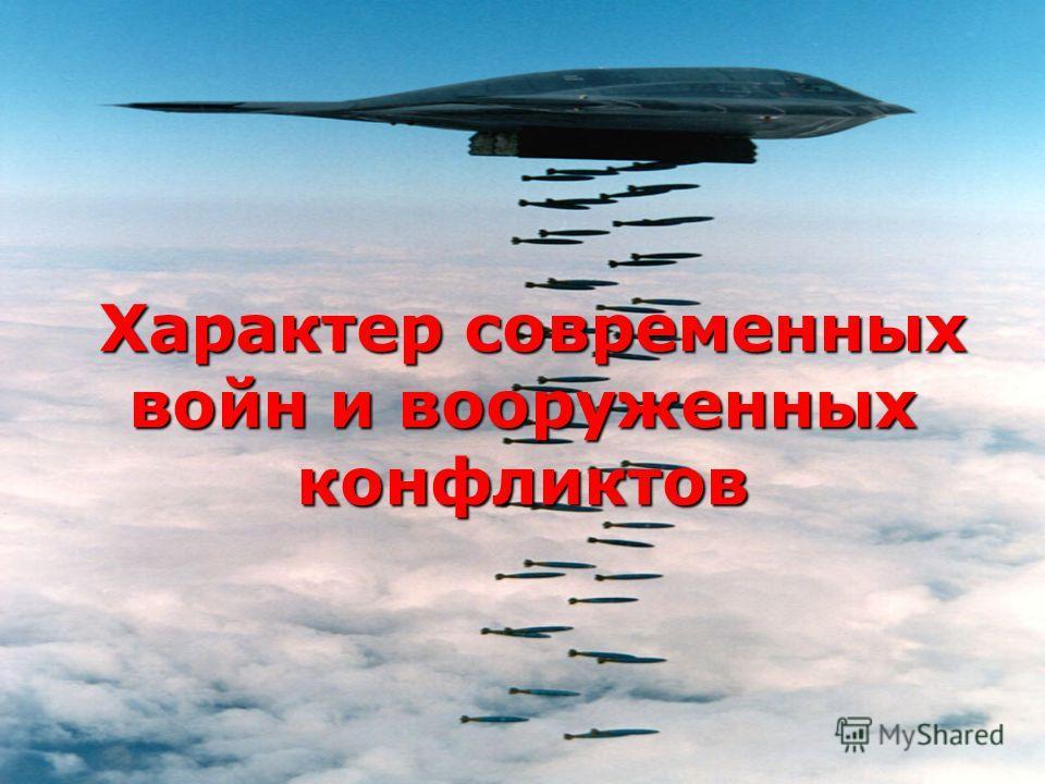 Характер современных войн и вооруженных конфликтов Характер современных войн и вооруженных конфликтов