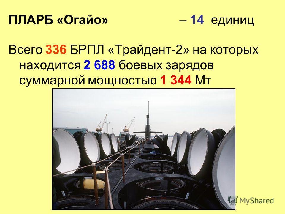 ПЛАРБ «Огайо» – 14 единиц Всего 336 БРПЛ «Трайдент-2» на которых находится 2 688 боевых зарядов суммарной мощностью 1 344 Мт