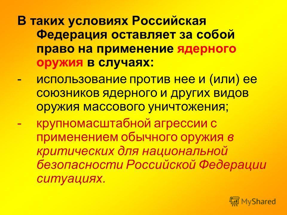 В таких условиях Российская Федерация оставляет за собой право на применение ядерного оружия в случаях: -использование против нее и (или) ее союзников ядерного и других видов оружия массового уничтожения; -крупномасштабной агрессии с применением обыч