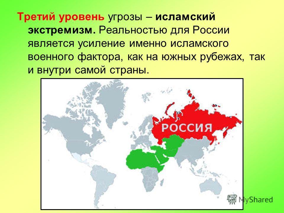 Третий уровень угрозы – исламский экстремизм. Реальностью для России является усиление именно исламского военного фактора, как на южных рубежах, так и внутри самой страны.
