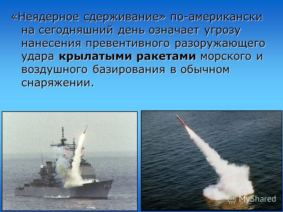 «Неядерное сдерживание» по-американски на сегодняшний день означает угрозу нанесения превентивного разоружающего удара крылатыми ракетами морского и воздушного базирования в обычном снаряжении.