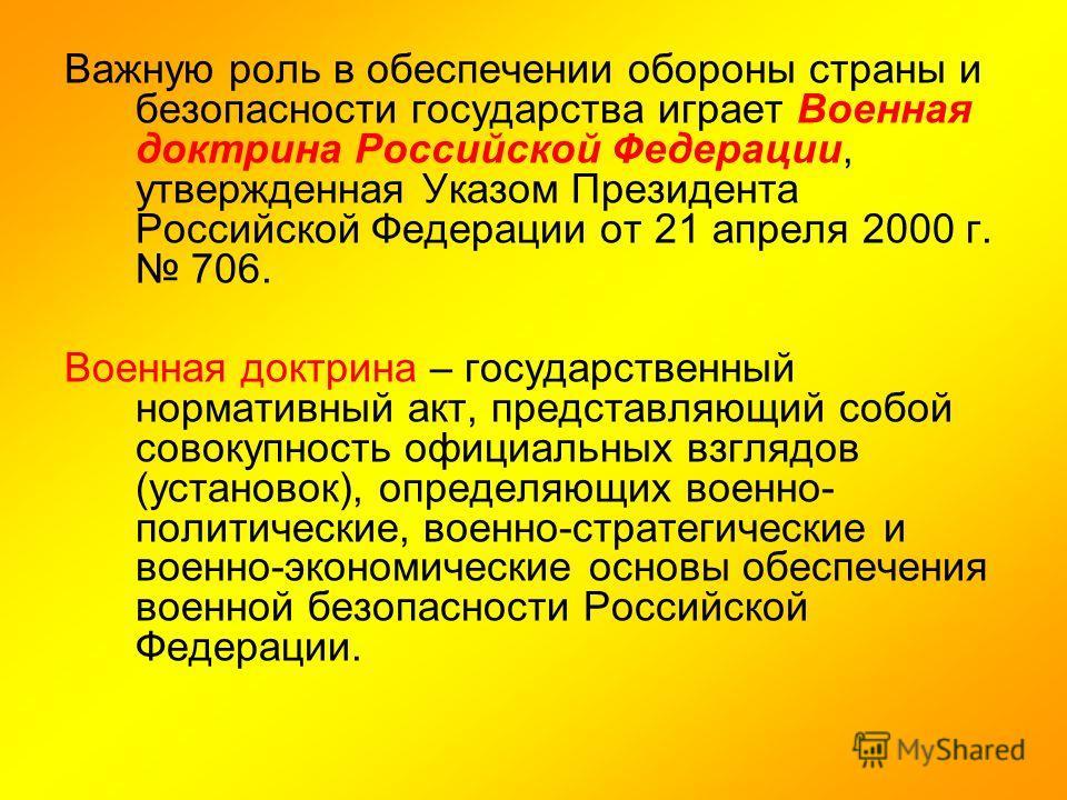 Важную роль в обеспечении обороны страны и безопасности государства играет Военная доктрина Российской Федерации, утвержденная Указом Президента Российской Федерации от 21 апреля 2000 г. 706. Военная доктрина – государственный нормативный акт, предст