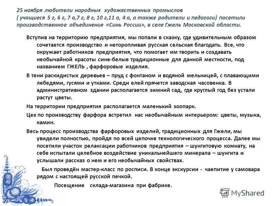 25 ноября любители народных художественных промыслов ( учащиеся 5 г, 6 г, 7 а,7 г, 8 г, 10 г,11 а, 4 а, а также родители и педагоги) посетили производственное объединение «Синь России», в селе Гжель Московской области. Вступив на территорию предприят