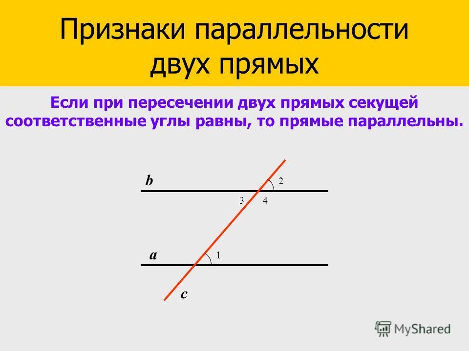 Признаки параллельности прямых Признаки параллельности двух прямых Если при пересечении двух прямых секущей соответственные углы равны, то прямые параллельны. 1 2 34 а b c