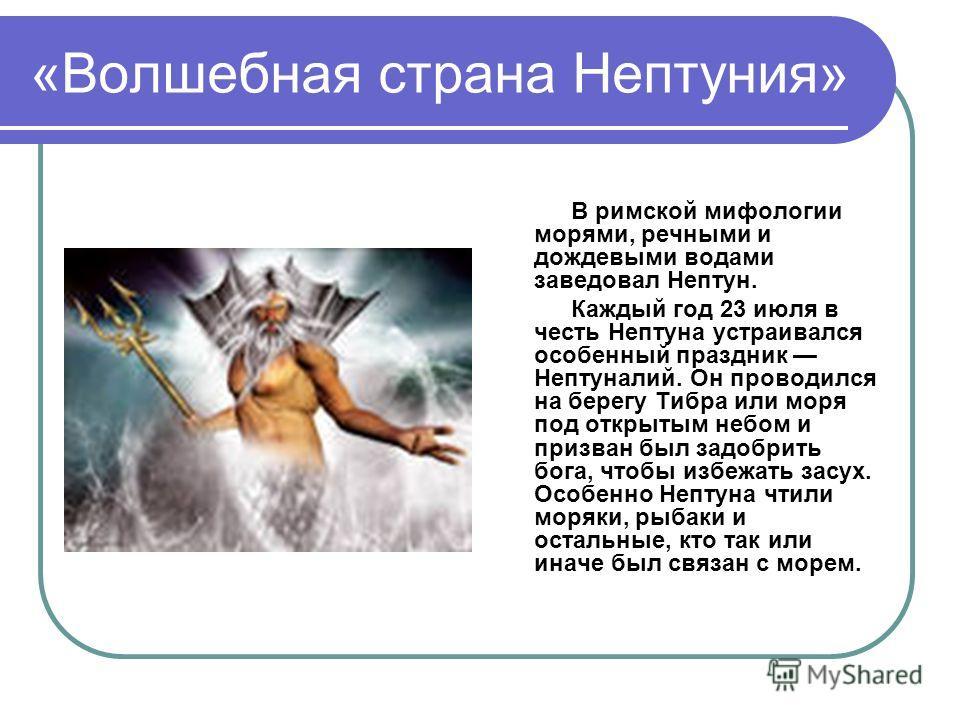 «Волшебная страна Нептуния» В римской мифологии морями, речными и дождевыми водами заведовал Нептун. Каждый год 23 июля в честь Нептуна устраивался особенный праздник Нептуналий. Он проводился на берегу Тибра или моря под открытым небом и призван был