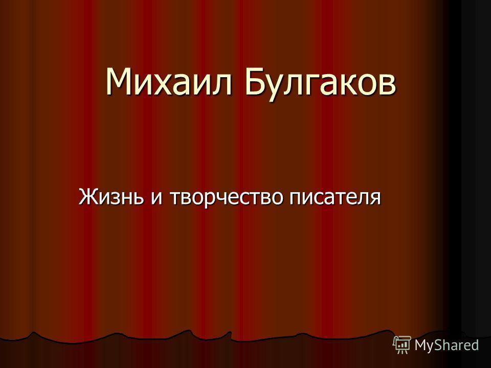 Михаил Булгаков Жизнь и творчество писателя