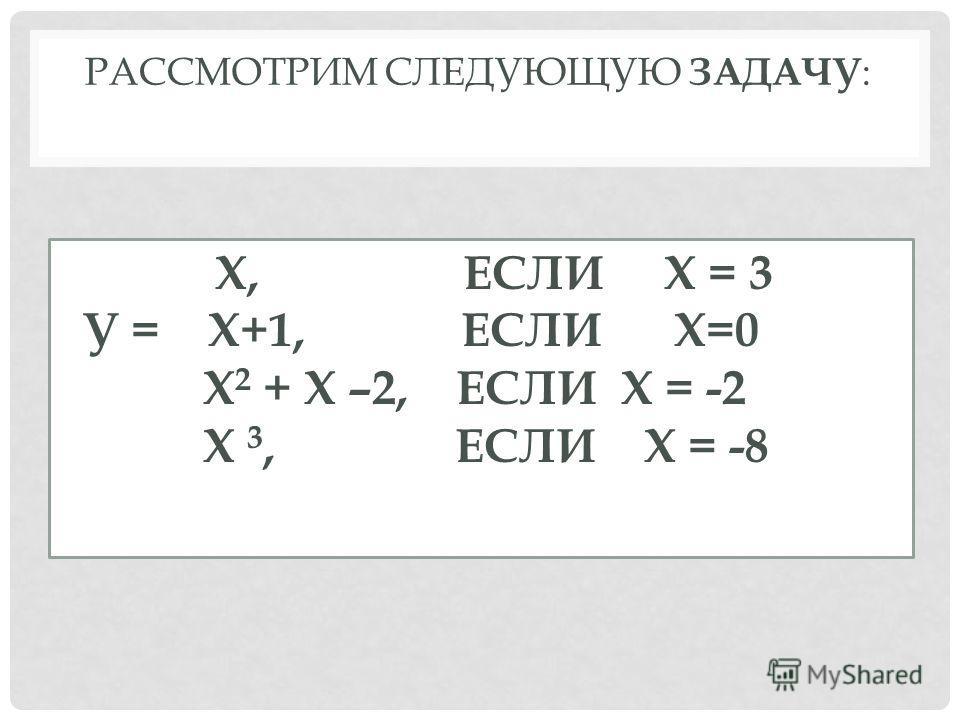 РАССМОТРИМ СЛЕДУЮЩУЮ ЗАДАЧУ : Х, ЕСЛИ Х = 3 У = Х+1, ЕСЛИ Х=0 Х 2 + Х –2, ЕСЛИ Х = -2 Х 3, ЕСЛИ Х = -8