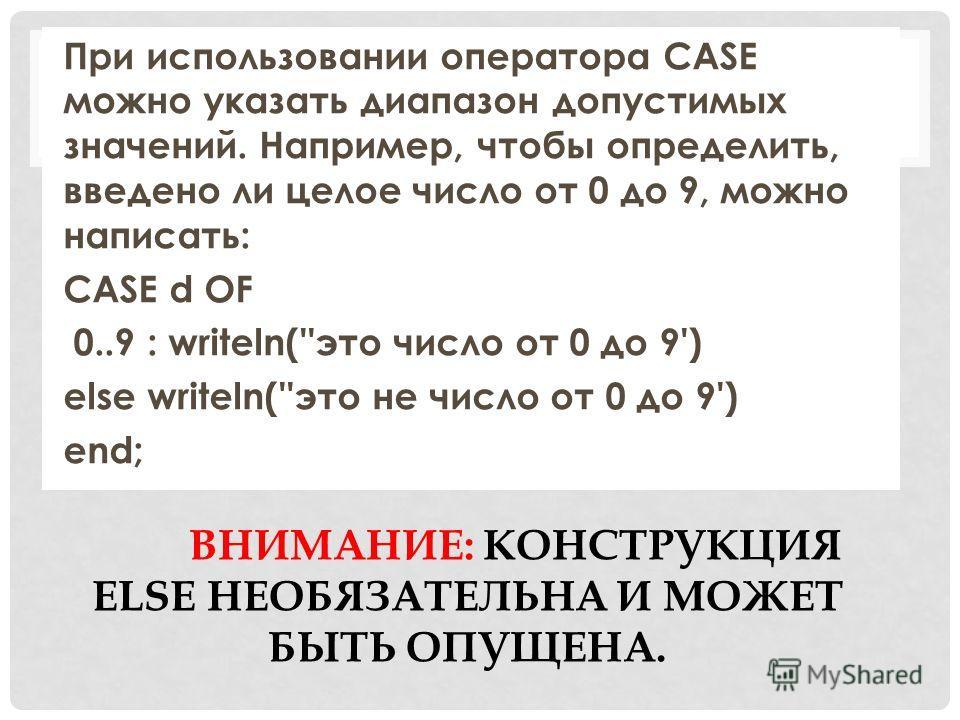 ВНИМАНИЕ: КОНСТРУКЦИЯ ELSE НЕОБЯЗАТЕЛЬНА И МОЖЕТ БЫТЬ ОПУЩЕНА. При использовании оператора CASE можно указать диапазон допустимых значений. Например, чтобы определить, введено ли целое число от 0 до 9, можно написать: CASE d OF 0..9 : writeln(''это ч