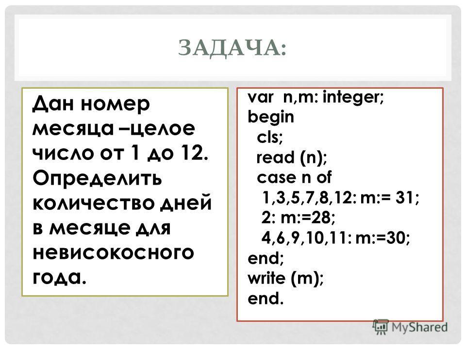 ЗАДАЧА: Дан номер месяца –целое число от 1 до 12. Определить количество дней в месяце для невисокосного года. var n,m: integer; begin cls; read (n); case n of 1,3,5,7,8,12: m:= 31; 2: m:=28; 4,6,9,10,11: m:=30; end; write (m); end.