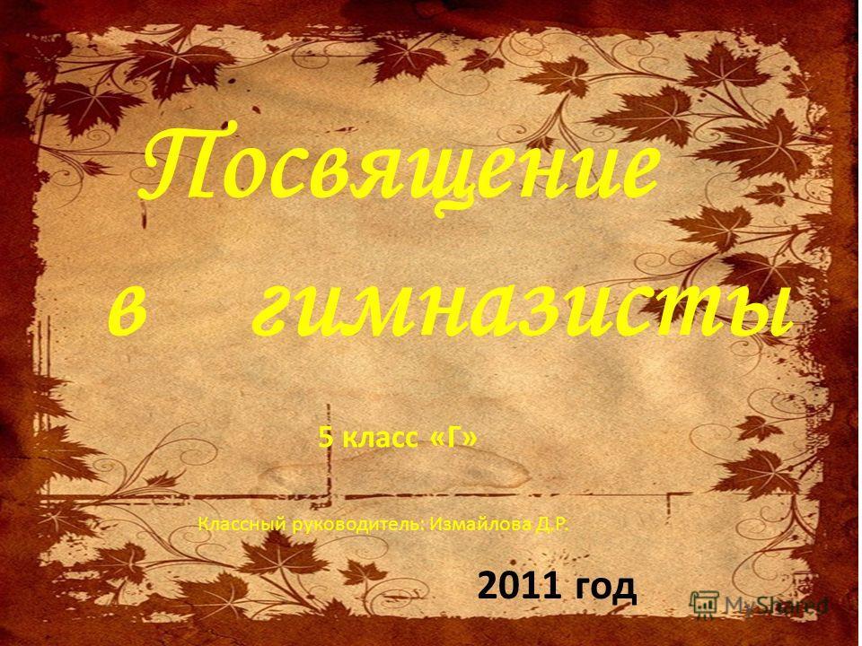 Посвящение в гимназисты 2011 год 5 класс «Г» Классный руководитель: Измайлова Д.Р.