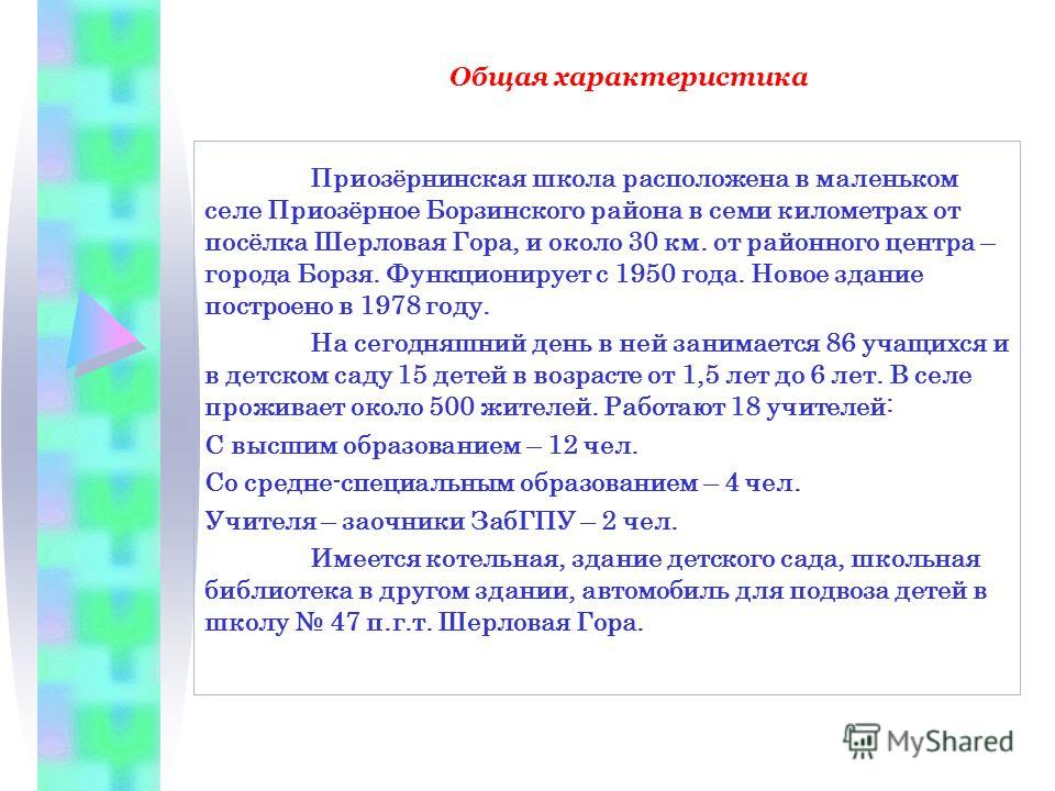 Общая характеристика Приозёрнинская школа расположена в маленьком селе Приозёрное Борзинского района в семи километрах от посёлка Шерловая Гора, и около 30 км. от районного центра – города Борзя. Функционирует с 1950 года. Новое здание построено в 19