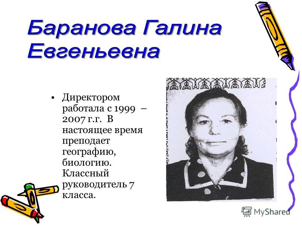 Директором работала с 1999 – 2007 г.г. В настоящее время преподает географию, биологию. Классный руководитель 7 класса.