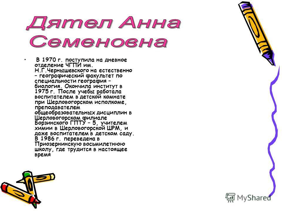 В 1970 г. поступила на дневное отделение ЧГПИ им. Н.Г.Чернышевского на естественно – географический факультет по специальности география – биология. Окончила институт в 1975 г. После учебы работала воспитателем в детской комнате при Шерловогорском ис