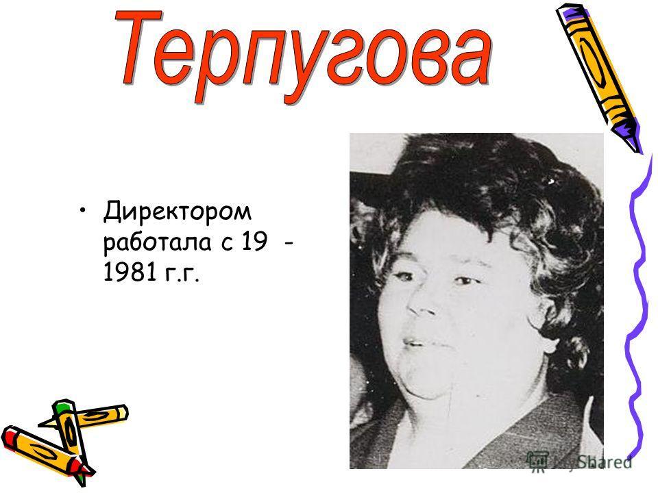 Директором работала с 19 - 1981 г.г.