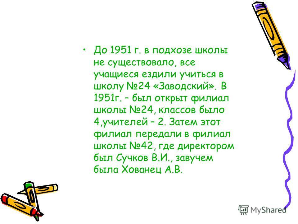 До 1951 г. в подхозе школы не существовало, все учащиеся ездили учиться в школу 24 «Заводский». В 1951г. – был открыт филиал школы 24, классов было 4,учителей – 2. Затем этот филиал передали в филиал школы 42, где директором был Сучков В.И., завучем