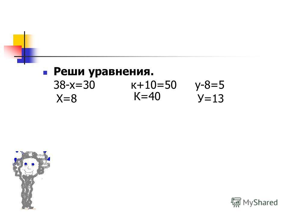 Реши уравнения. 38-х=30 к+10=50 у-8=5 Х=8 К=40 У=13
