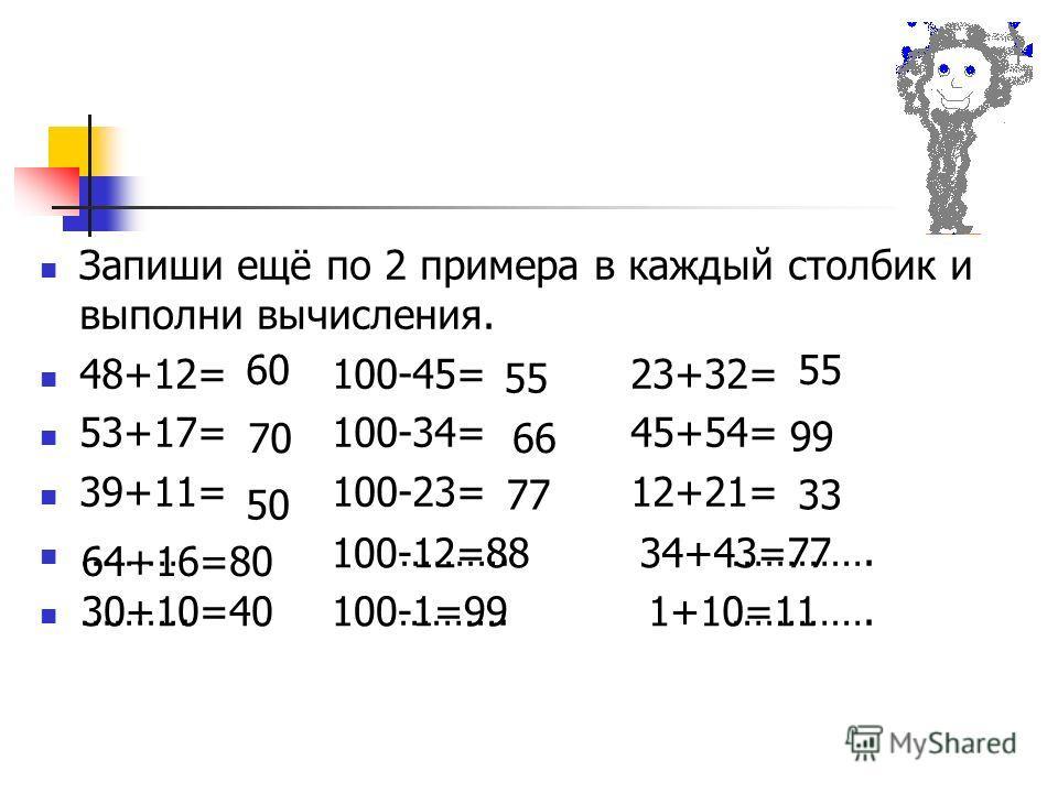 Запиши ещё по 2 примера в каждый столбик и выполни вычисления. 48+12= 100-45= 23+32= 53+17= 100-34= 45+54= 39+11= 100-23= 12+21= ……… ………. …………. ………. ………. …………. 60 70 50 64+16=80 30+10=40 55 77 55 66 100-12=88 100-1=99 99 33 34+43=77 1+10=11