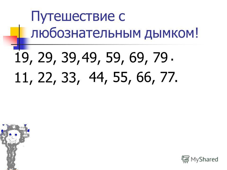 Путешествие с любознательным дымком! 19, 29, 39, 11, 22, 33,. 49, 59, 69, 79 44, 55, 66, 77.