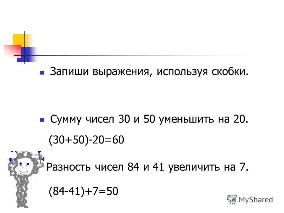 Запиши выражения, используя скобки. Сумму чисел 30 и 50 уменьшить на 20. Разность чисел 84 и 41 увеличить на 7. (30+50)-20=60 (84-41)+7=50