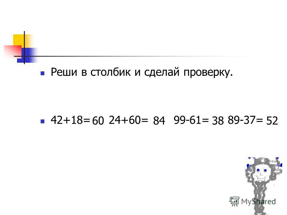 Реши в столбик и сделай проверку. 42+18= 24+60= 99-61= 89-37= 60843852