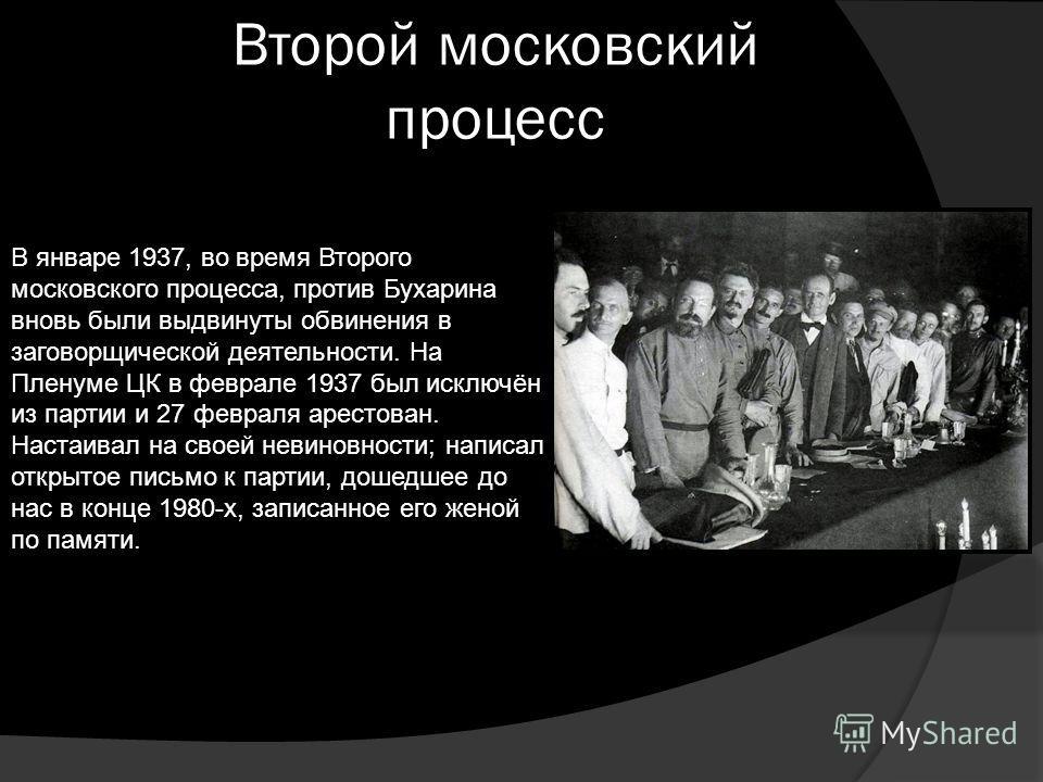 Второй московский процесс В январе 1937, во время Второго московского процесса, против Бухарина вновь были выдвинуты обвинения в заговорщической деятельности. На Пленуме ЦК в феврале 1937 был исключён из партии и 27 февраля арестован. Настаивал на св