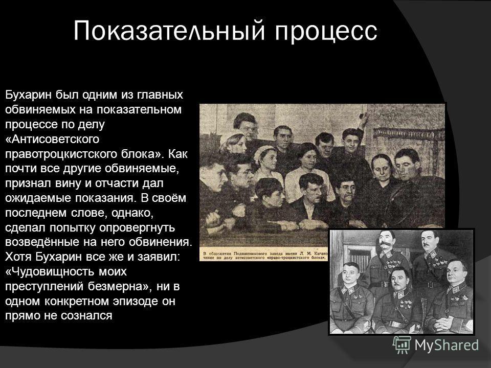 Показательный процесс Бухарин был одним из главных обвиняемых на показательном процессе по делу «Антисоветского правотроцкистского блока». Как почти все другие обвиняемые, признал вину и отчасти дал ожидаемые показания. В своём последнем слове, однак
