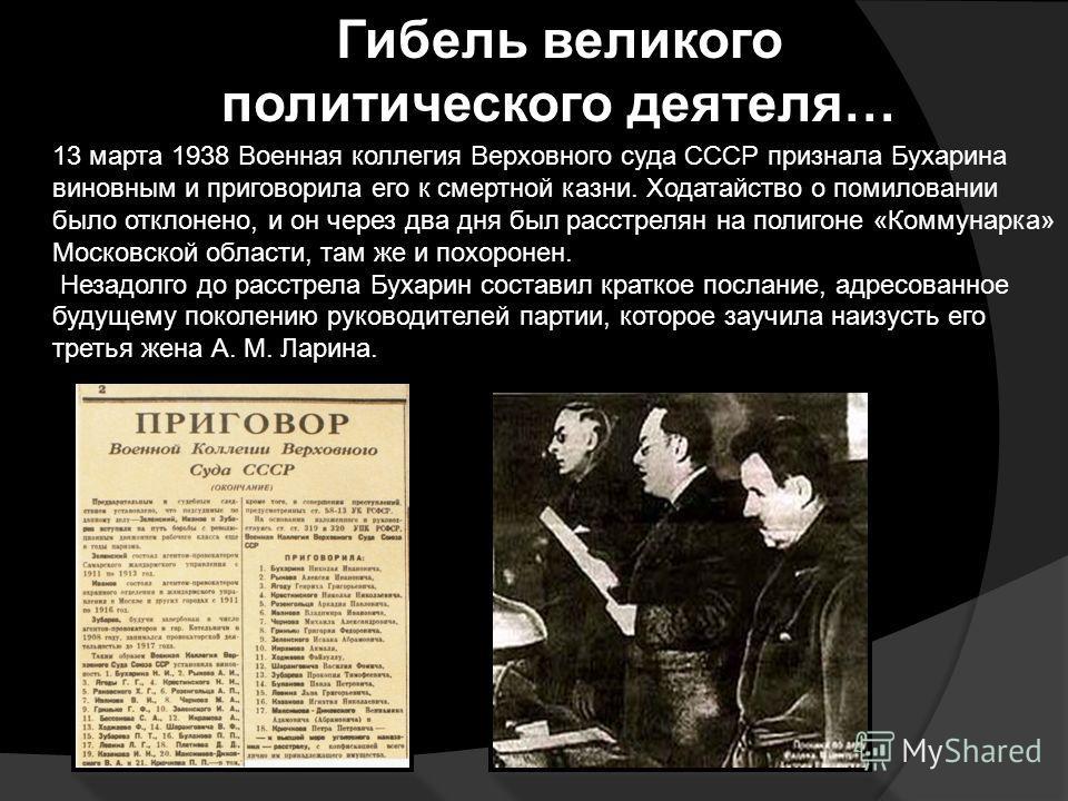 Гибель великого политического деятеля… 13 марта 1938 Военная коллегия Верховного суда СССР признала Бухарина виновным и приговорила его к смертной казни. Ходатайство о помиловании было отклонено, и он через два дня был расстрелян на полигоне «Коммуна