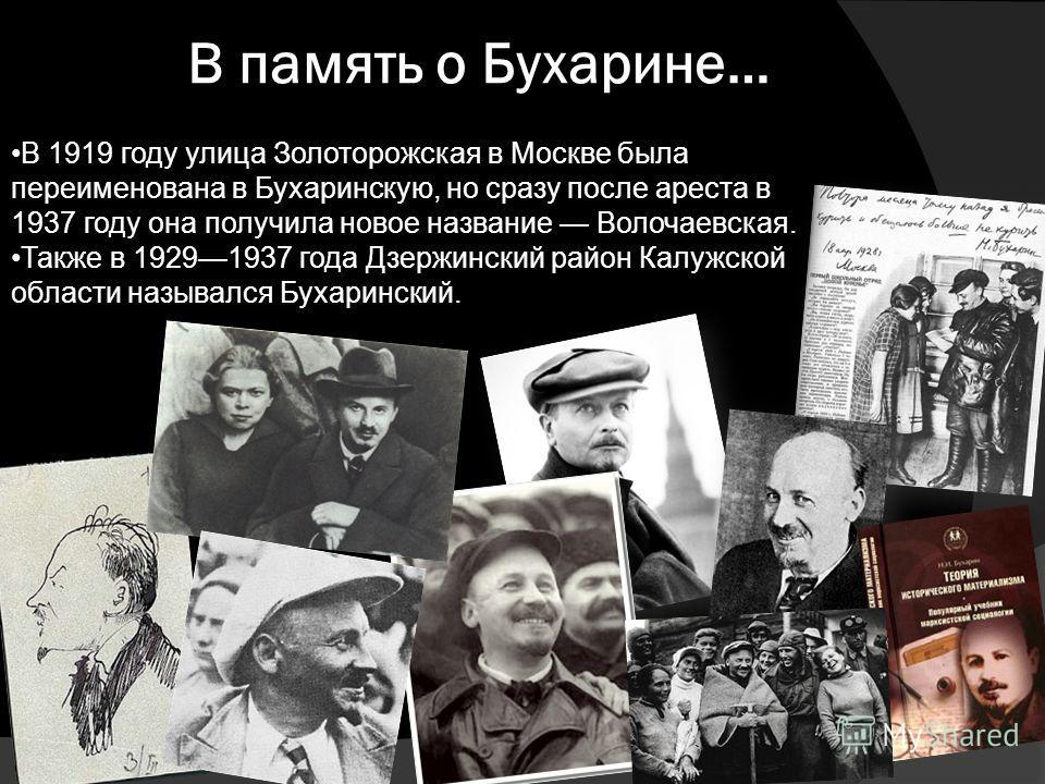 В память о Бухарине… В 1919 году улица Золоторожская в Москве была переименована в Бухаринскую, но сразу после ареста в 1937 году она получила новое название Волочаевская. Также в 19291937 года Дзержинский район Калужской области назывался Бухарински
