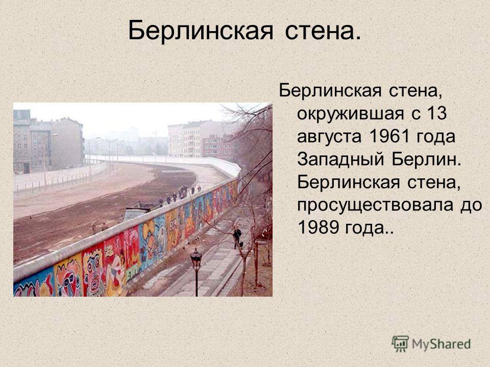 Берлинская стена. Берлинская стена, окружившая с 13 августа 1961 года Западный Берлин. Берлинская стена, просуществовала до 1989 года..