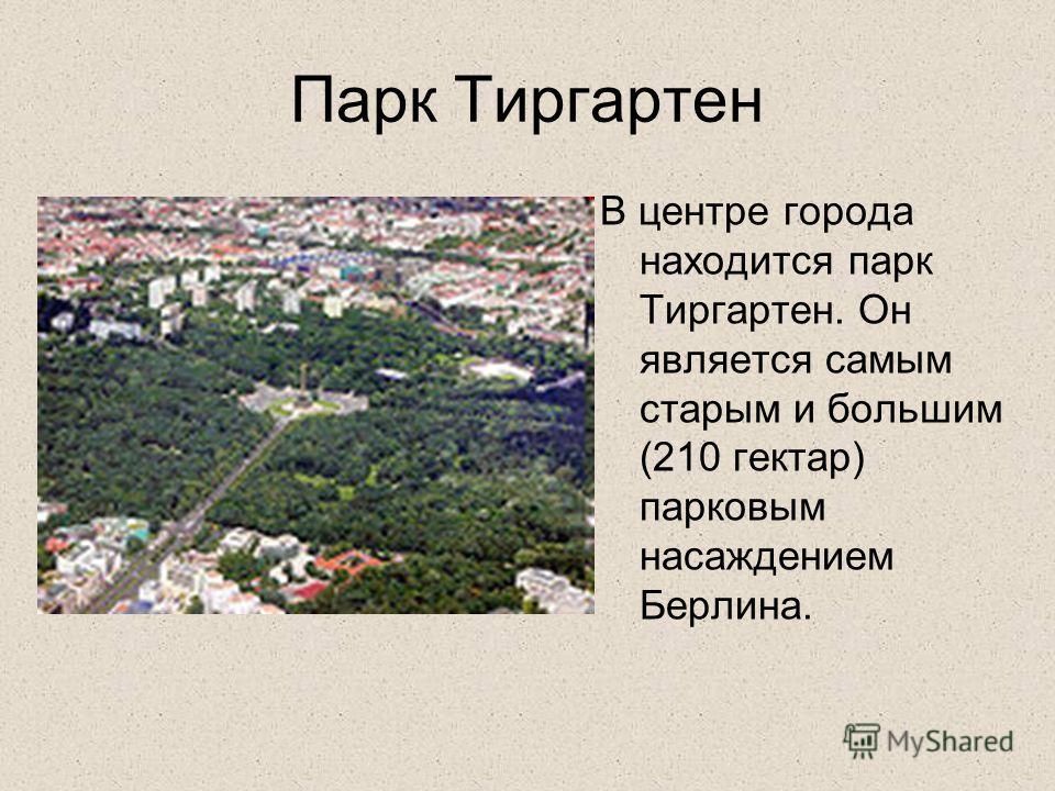 Парк Тиргартен В центре города находится парк Тиргартен. Он является самым старым и большим (210 гектар) парковым насаждением Берлина.
