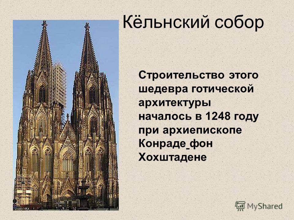 Кёльнский собор Строительство этого шедевра готической архитектуры началось в 1248 году при архиепископе Конраде фон Хохштадене