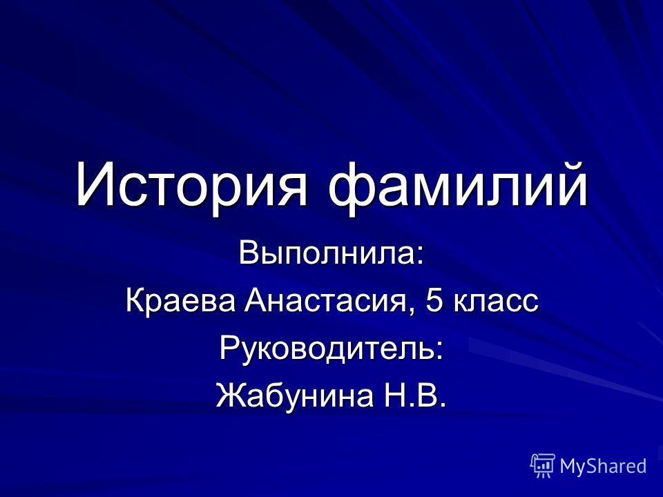 История фамилий Выполнила: Краева Анастасия, 5 класс Руководитель: Жабунина Н.В.