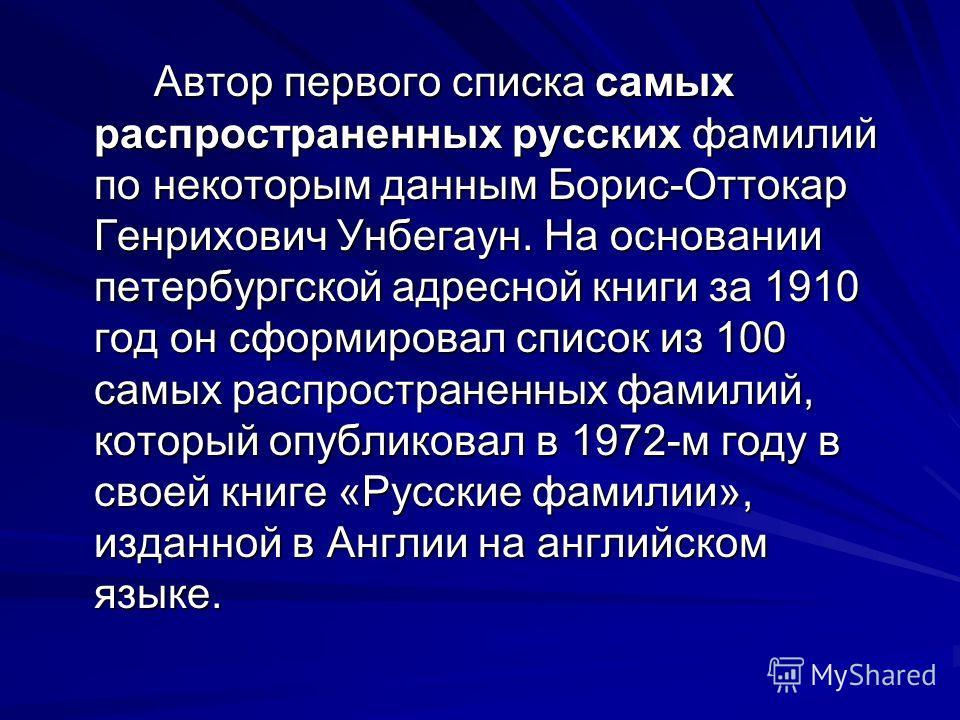 Автор первого списка самых распространенных русских фамилий по некоторым данным Борис-Оттокар Генрихович Унбегаун. На основании петербургской адресной книги за 1910 год он сформировал список из 100 самых распространенных фамилий, который опубликовал