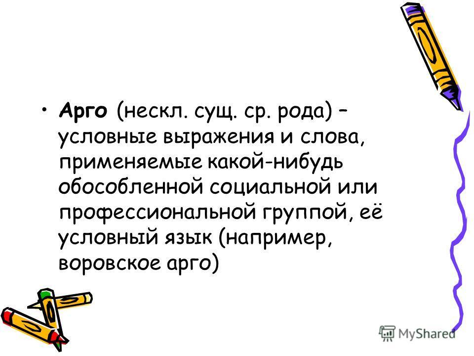 Арго (нескл. сущ. ср. рода) – условные выражения и слова, применяемые какой-нибудь обособленной социальной или профессиональной группой, её условный язык (например, воровское арго)