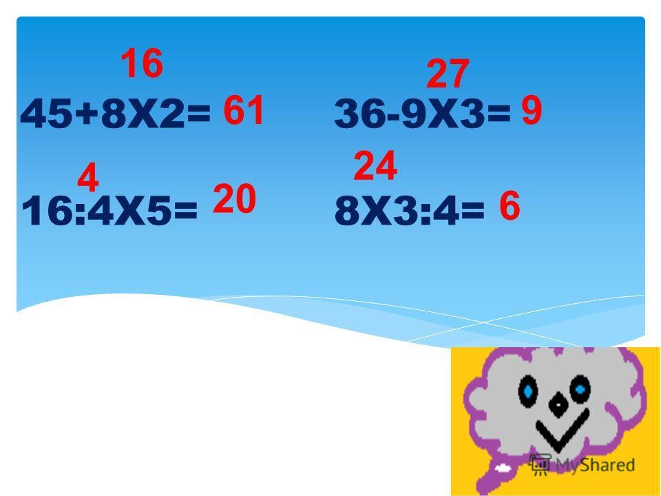 45+8Х2= 36-9Х3= 16:4Х5= 8Х3:4= 16 61 4 20 27 9 24 6