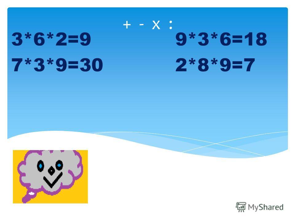 + - х : 3*6*2=9 9*3*6=18 7*3*9=30 2*8*9=7
