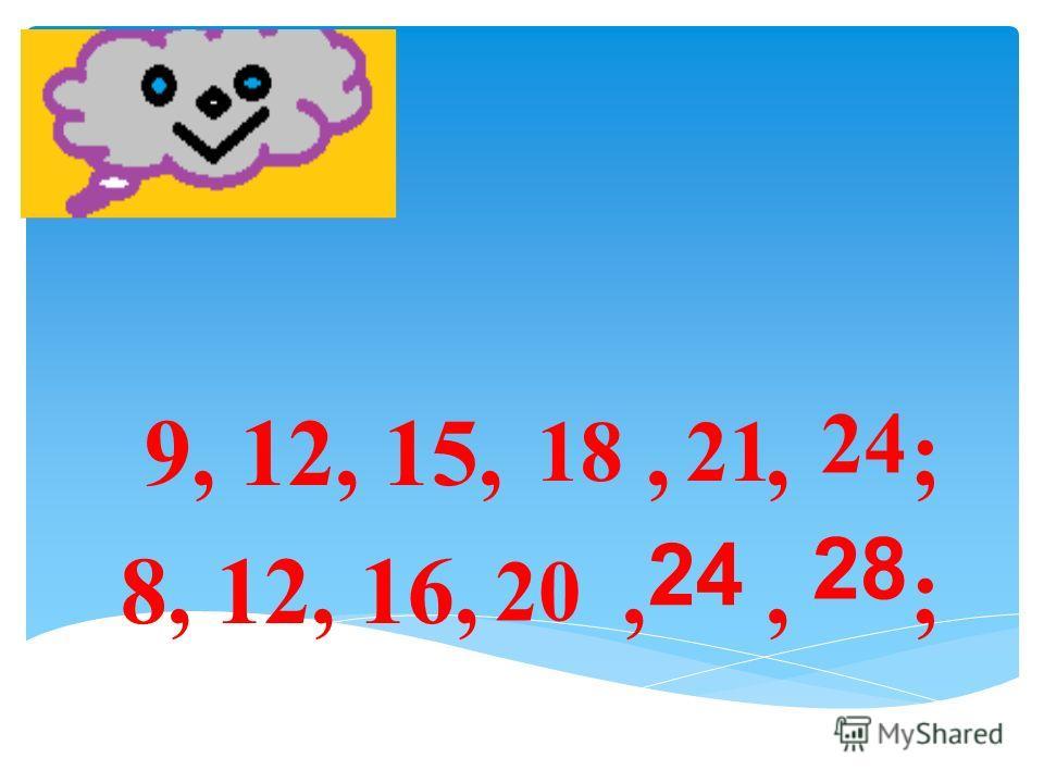 9, 12, 15,,, ; 8, 12, 16,,, ; 18 21 24 20 24 28
